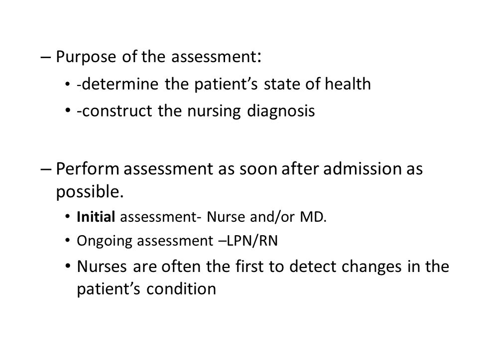 – Purpose of the assessment : - determine the patient's state of health -construct the nursing diagnosis – Perform assessment as soon after admission