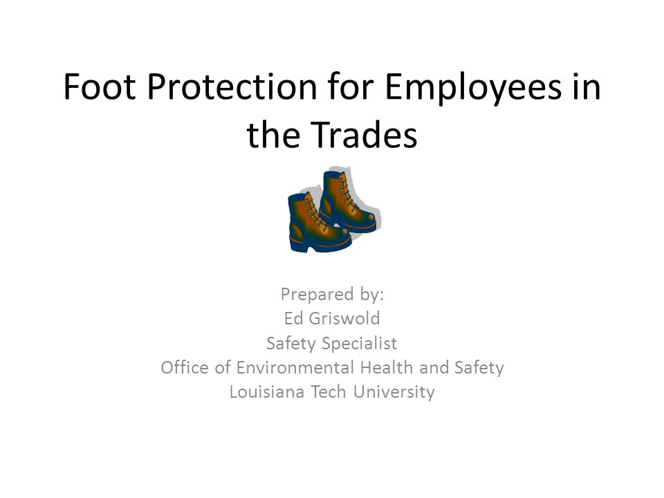 Foot Protection for Employees in the Trades Prepared by: Ed Griswold Safety Specialist Office of Environmental Health and Safety Louisiana Tech University