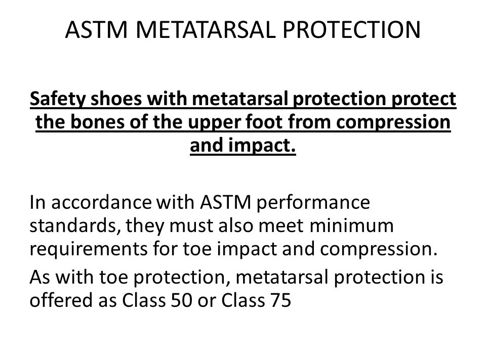 ASTM METATARSAL PROTECTION Safety shoes with metatarsal protection protect the bones of the upper foot from compression and impact.