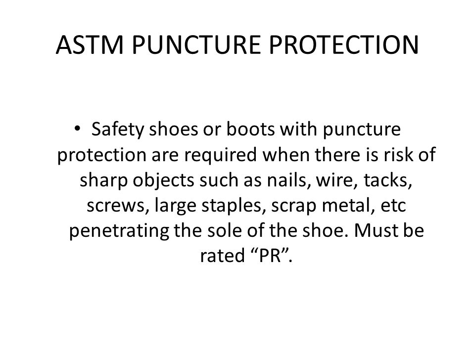 ASTM PUNCTURE PROTECTION Safety shoes or boots with puncture protection are required when there is risk of sharp objects such as nails, wire, tacks, screws, large staples, scrap metal, etc penetrating the sole of the shoe.
