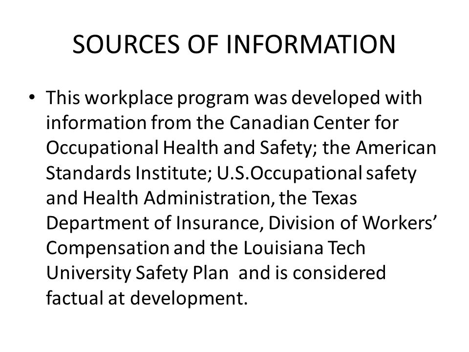SOURCES OF INFORMATION This workplace program was developed with information from the Canadian Center for Occupational Health and Safety; the American Standards Institute; U.S.Occupational safety and Health Administration, the Texas Department of Insurance, Division of Workers' Compensation and the Louisiana Tech University Safety Plan and is considered factual at development.