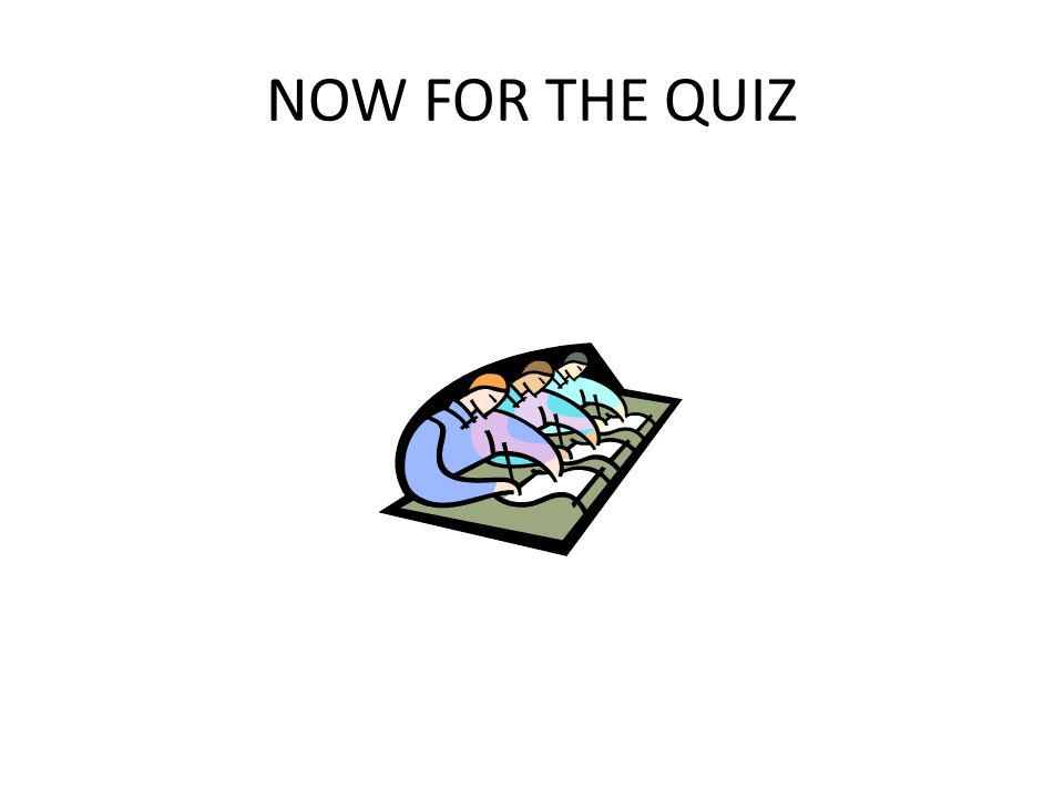 NOW FOR THE QUIZ