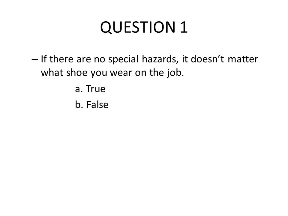QUESTION 1 – If there are no special hazards, it doesn't matter what shoe you wear on the job.