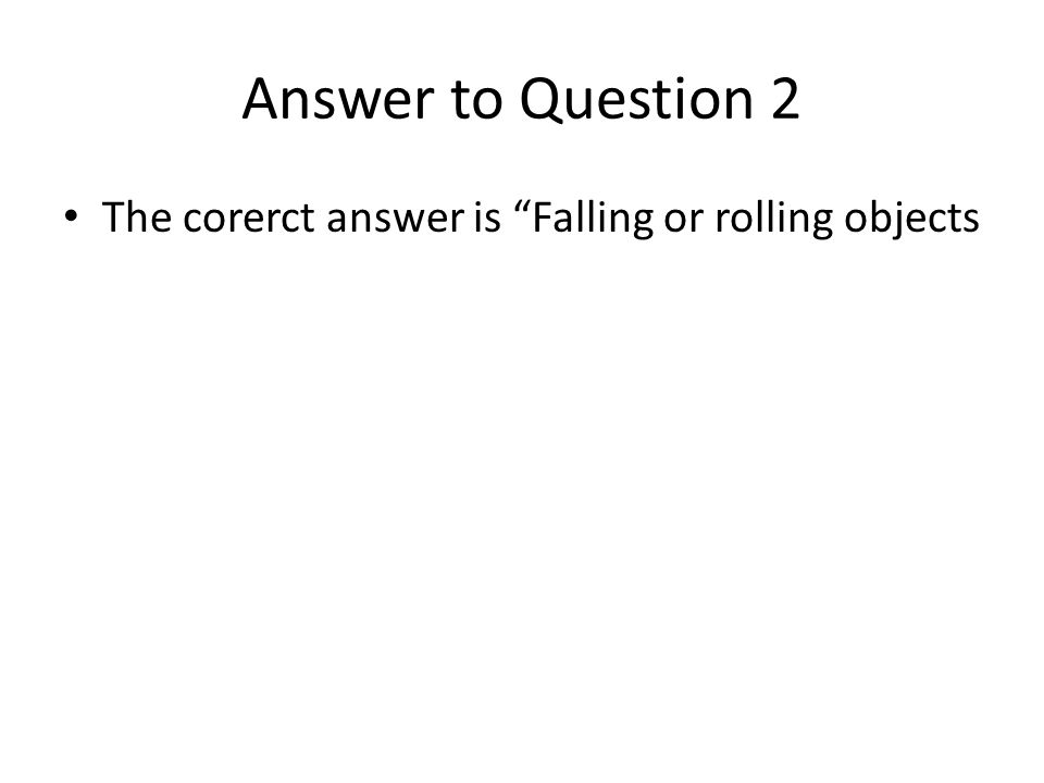Answer to Question 2 The corerct answer is Falling or rolling objects