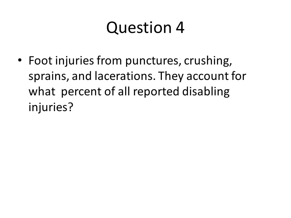 Question 4 Foot injuries from punctures, crushing, sprains, and lacerations.