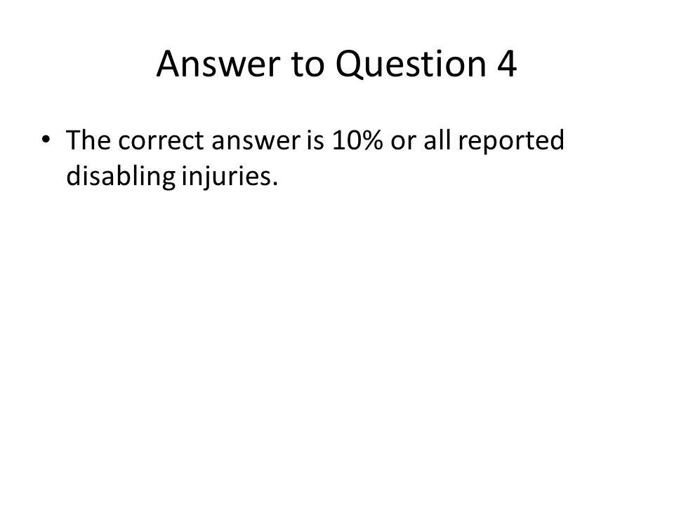 Answer to Question 4 The correct answer is 10% or all reported disabling injuries.