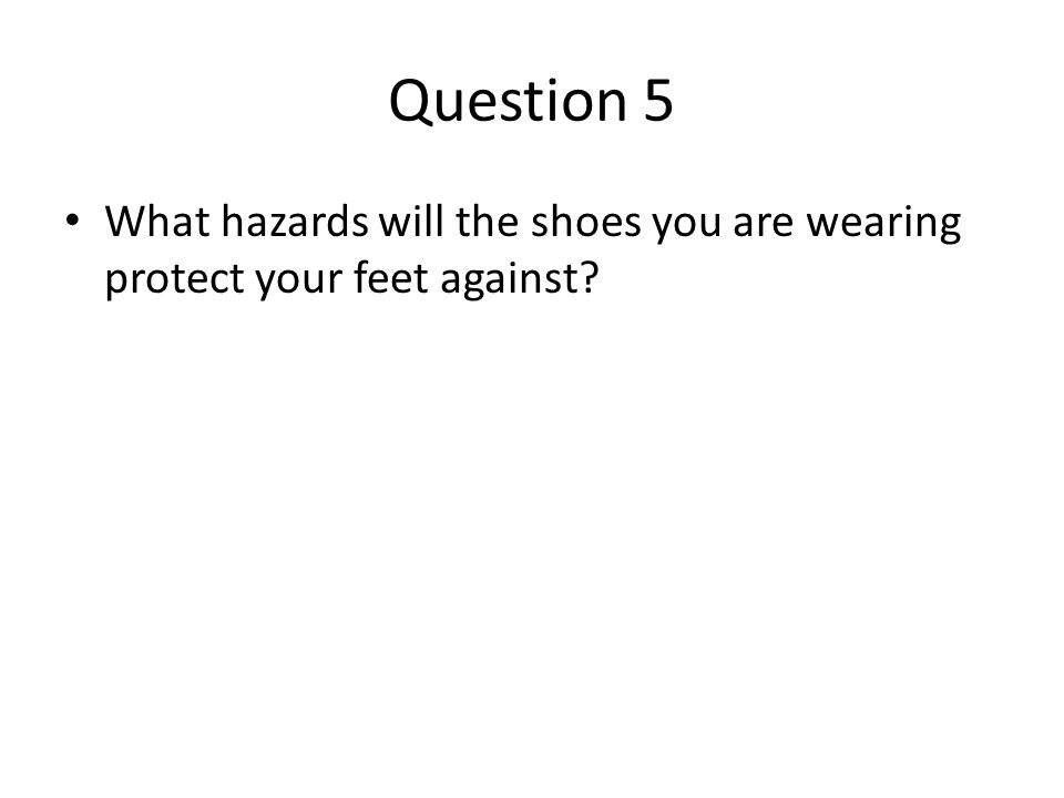 Question 5 What hazards will the shoes you are wearing protect your feet against