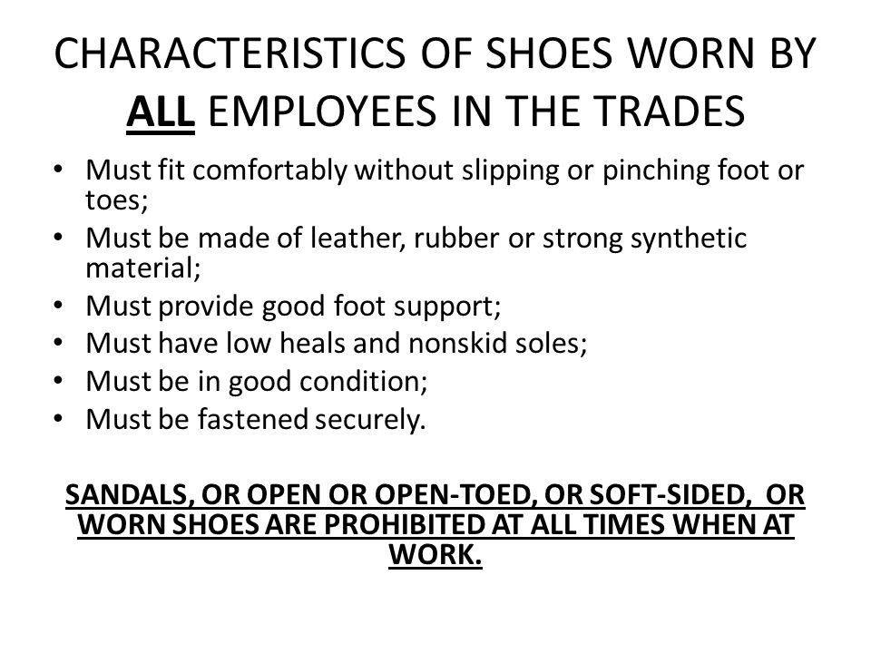 CHARACTERISTICS OF SHOES WORN BY ALL EMPLOYEES IN THE TRADES Must fit comfortably without slipping or pinching foot or toes; Must be made of leather, rubber or strong synthetic material; Must provide good foot support; Must have low heals and nonskid soles; Must be in good condition; Must be fastened securely.