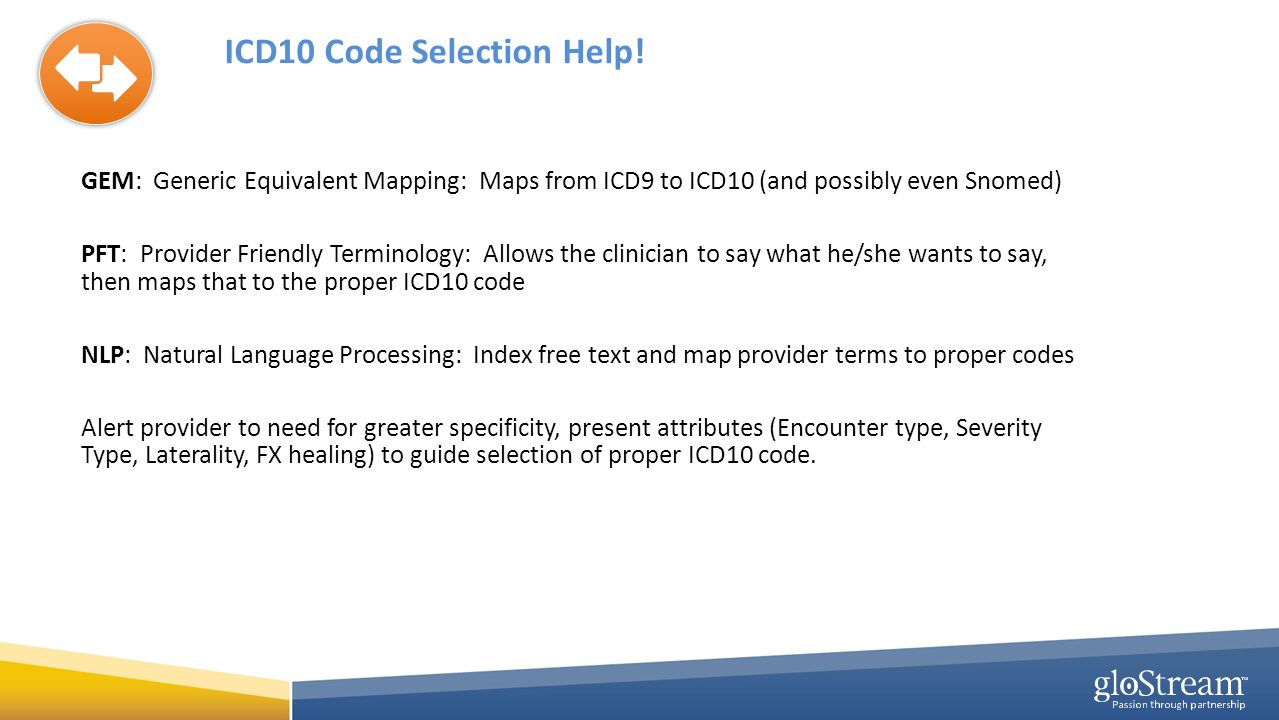 ICD10 Code Selection Help! GEM: Generic Equivalent Mapping: Maps from ICD9 to ICD10 (and possibly even Snomed) PFT: Provider Friendly Terminology: All