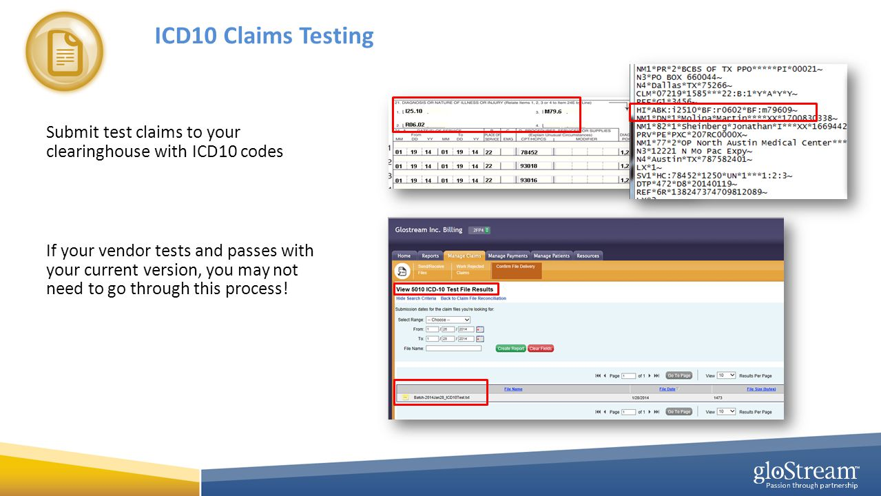 ICD10 Claims Testing Submit test claims to your clearinghouse with ICD10 codes If your vendor tests and passes with your current version, you may not need to go through this process!