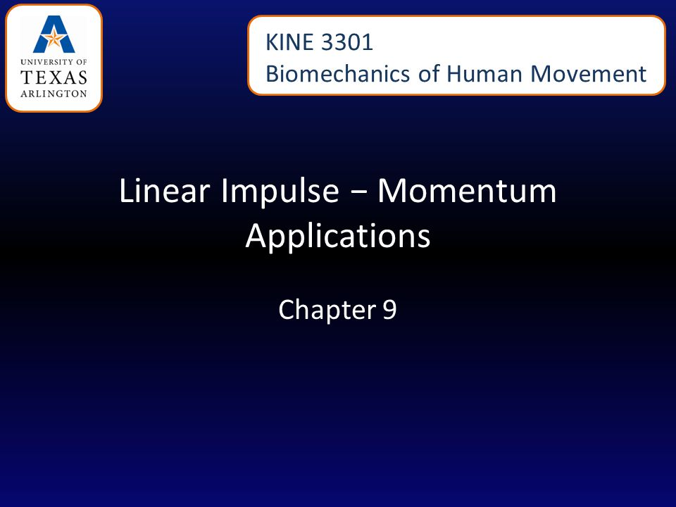 Linear Impulse − Momentum Applications Chapter 9 KINE 3301 Biomechanics of Human Movement