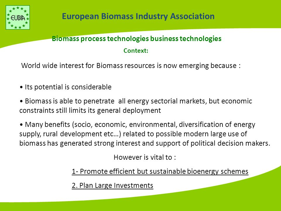 European Biomass Industry Association Biomass process technologies business technologies World wide interest for Biomass resources is now emerging because : Its potential is considerable Biomass is able to penetrate all energy sectorial markets, but economic constraints still limits its general deployment Many benefits (socio, economic, environmental, diversification of energy supply, rural development etc…) related to possible modern large use of biomass has generated strong interest and support of political decision makers.