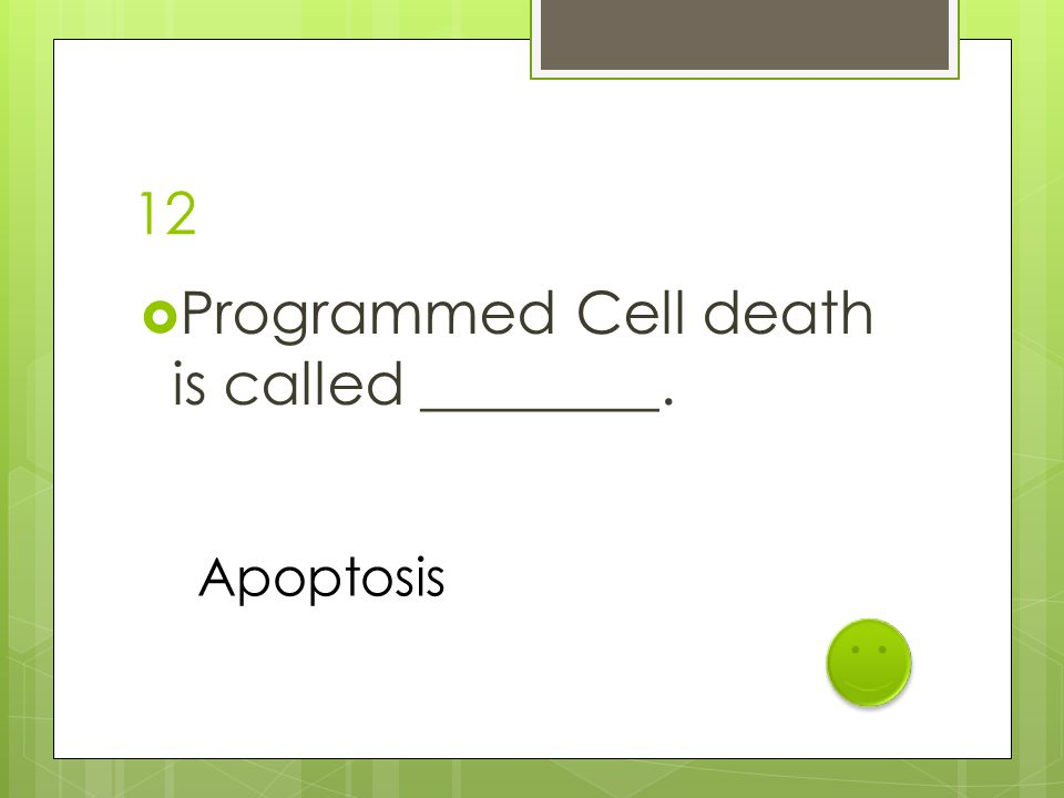 12  Programmed Cell death is called ________. Apoptosis