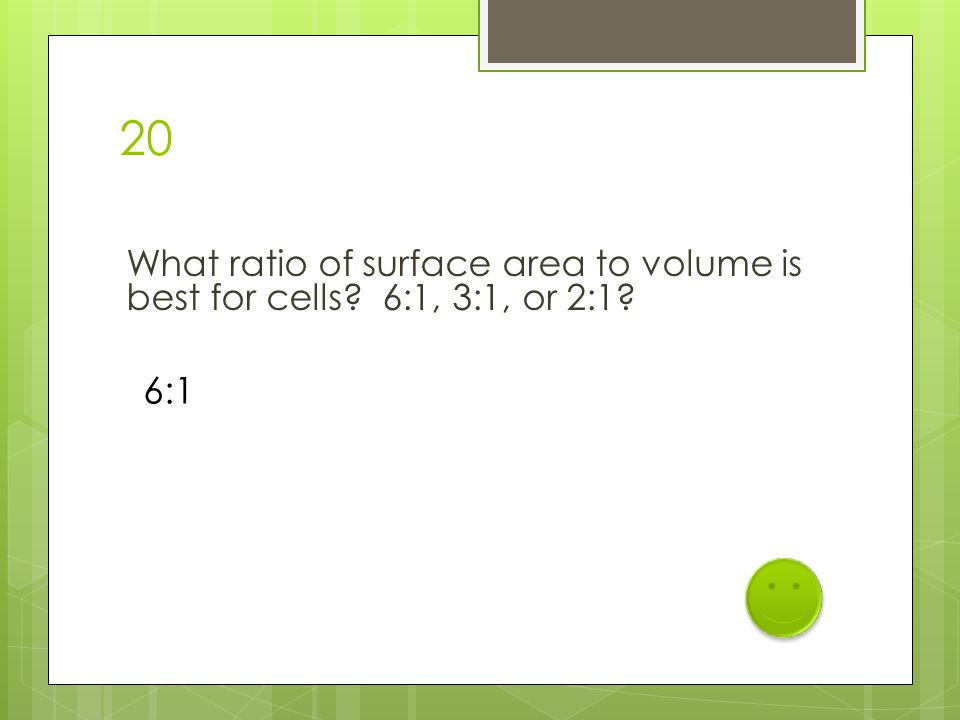 20 What ratio of surface area to volume is best for cells? 6:1, 3:1, or 2:1? 6:1