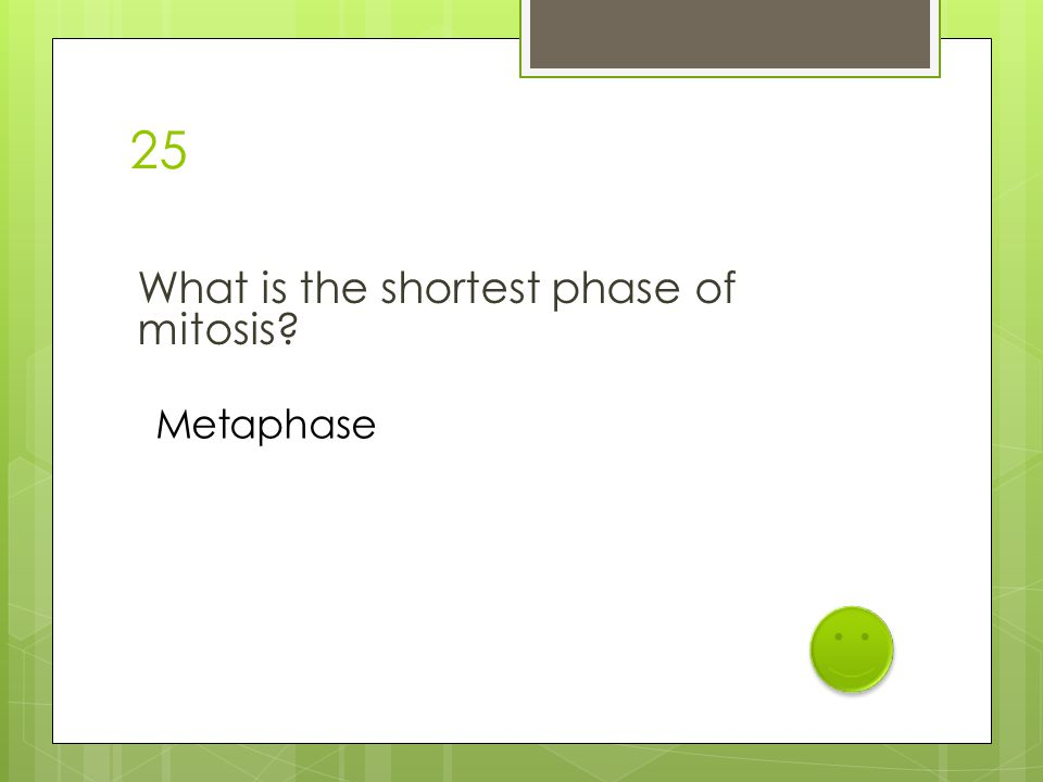 25 What is the shortest phase of mitosis? Metaphase