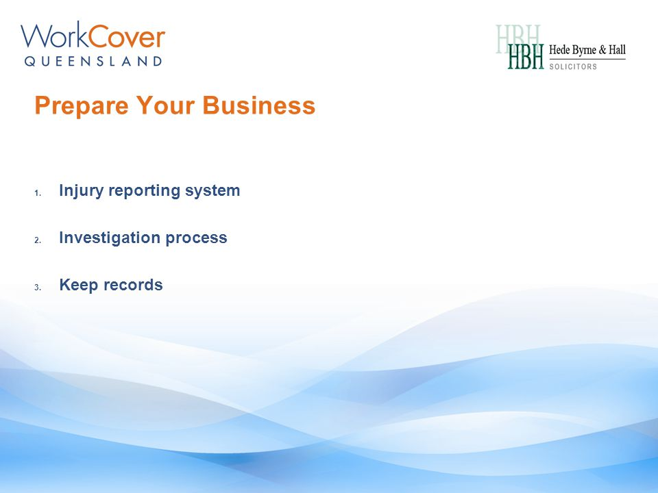 Prepare Your Business 1. Injury reporting system 2. Investigation process 3. Keep records