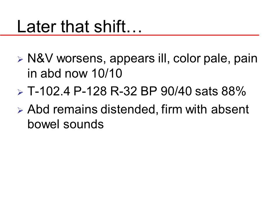 Later that shift…  N&V worsens, appears ill, color pale, pain in abd now 10/10  T-102.4 P-128 R-32 BP 90/40 sats 88%  Abd remains distended, firm with absent bowel sounds