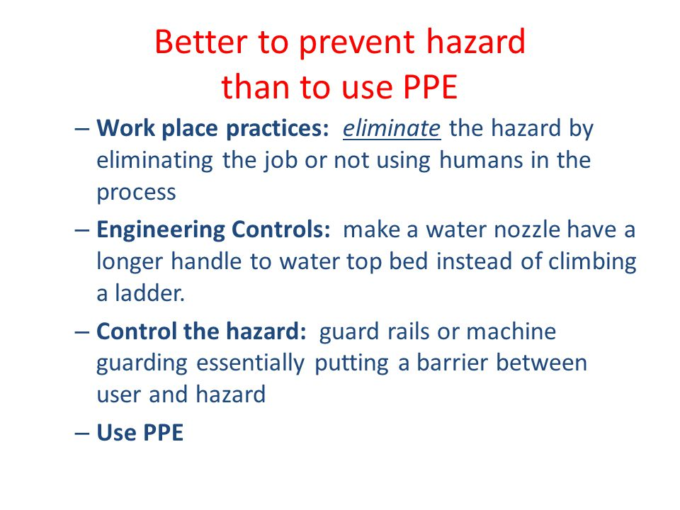 Better to prevent hazard than to use PPE – Work place practices: eliminate the hazard by eliminating the job or not using humans in the process – Engineering Controls: make a water nozzle have a longer handle to water top bed instead of climbing a ladder.