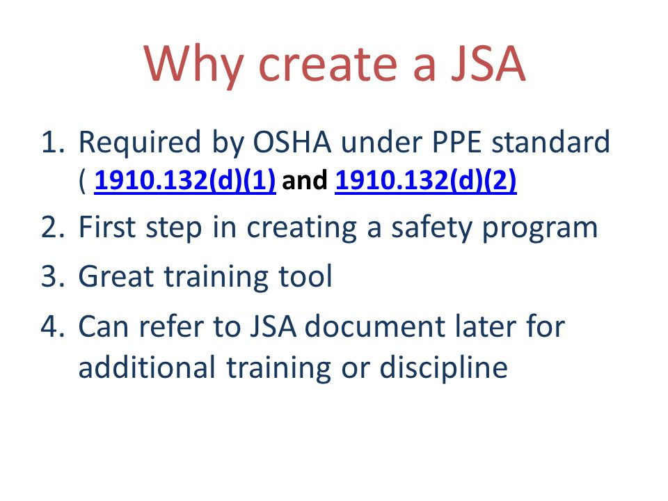 Why create a JSA 1.Required by OSHA under PPE standard ( 1910.132(d)(1) and 1910.132(d)(2)1910.132(d)(1)1910.132(d)(2) 2.First step in creating a safety program 3.Great training tool 4.Can refer to JSA document later for additional training or discipline