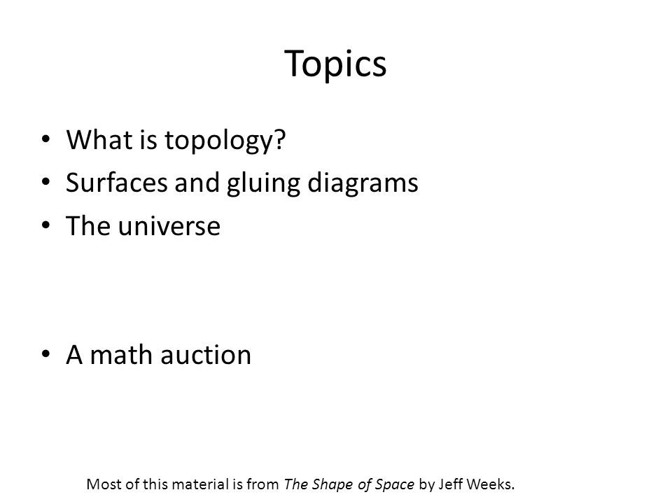 Topics What is topology? Surfaces and gluing diagrams The universe A math auction Most of this material is from The Shape of Space by Jeff Weeks.