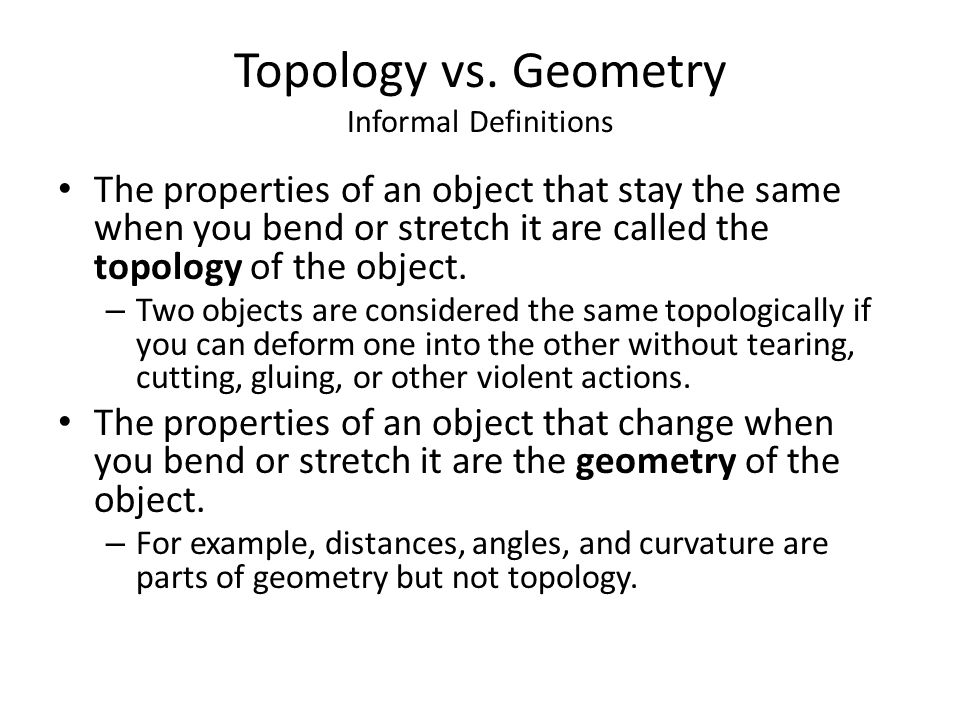 Topology vs. Geometry Informal Definitions The properties of an object that stay the same when you bend or stretch it are called the topology of the o