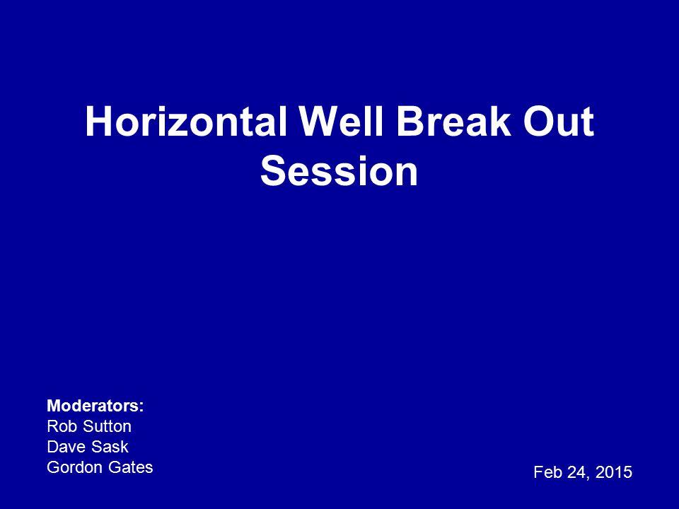 Horizontal Well Break Out Session Feb 24, 2015 Moderators: Rob Sutton Dave Sask Gordon Gates