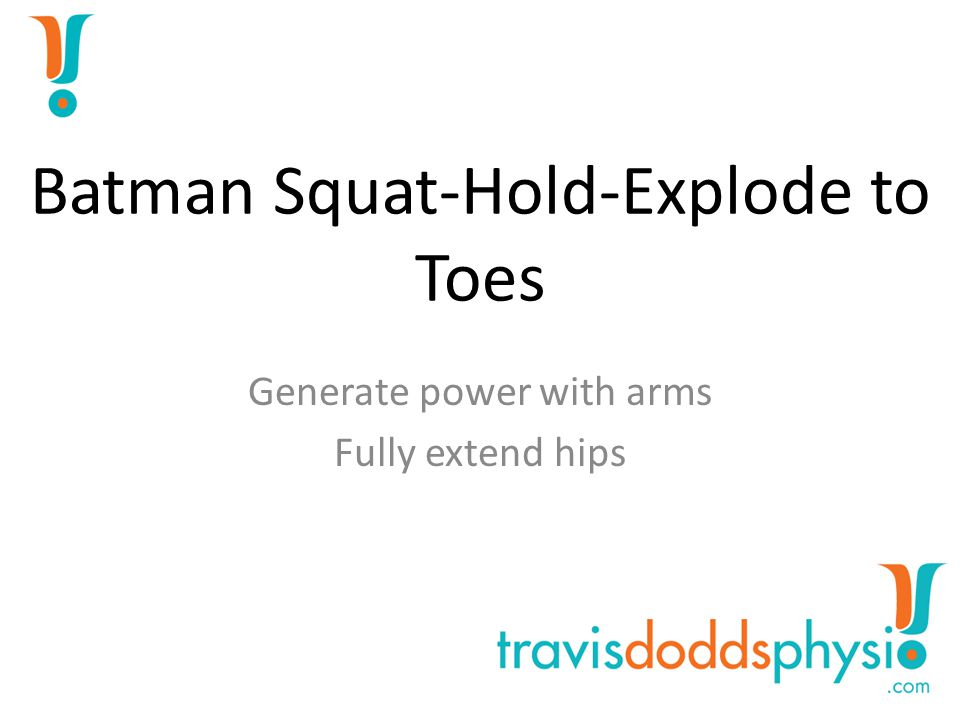 Block Squat-Hold-Explode to Toes Fully extend the hips Finish on toes
