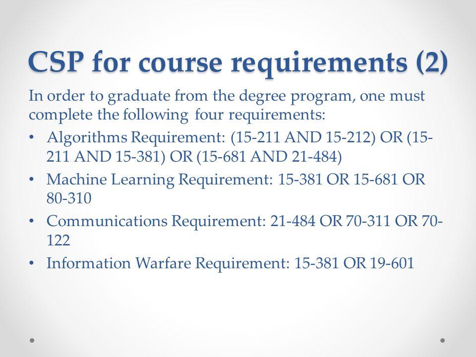 CSP for course requirements (2) In order to graduate from the degree program, one must complete the following four requirements: Algorithms Requirement: (15-211 AND 15-212) OR (15- 211 AND 15-381) OR (15-681 AND 21-484) Machine Learning Requirement: 15-381 OR 15-681 OR 80-310 Communications Requirement: 21-484 OR 70-311 OR 70- 122 Information Warfare Requirement: 15-381 OR 19-601