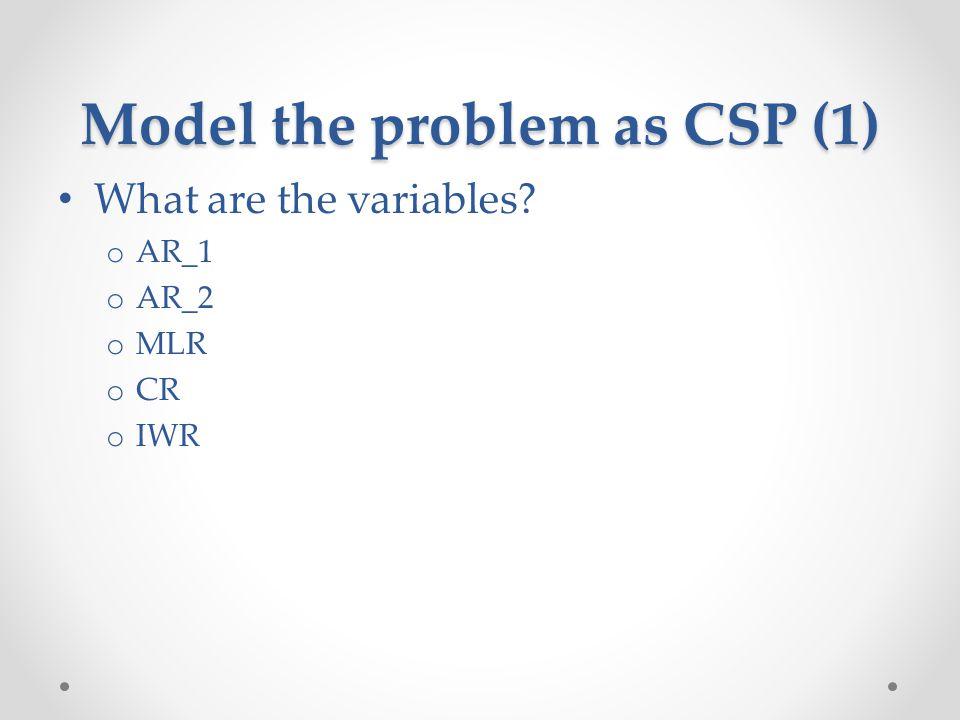 Model the problem as CSP (1) What are the variables? o AR_1 o AR_2 o MLR o CR o IWR