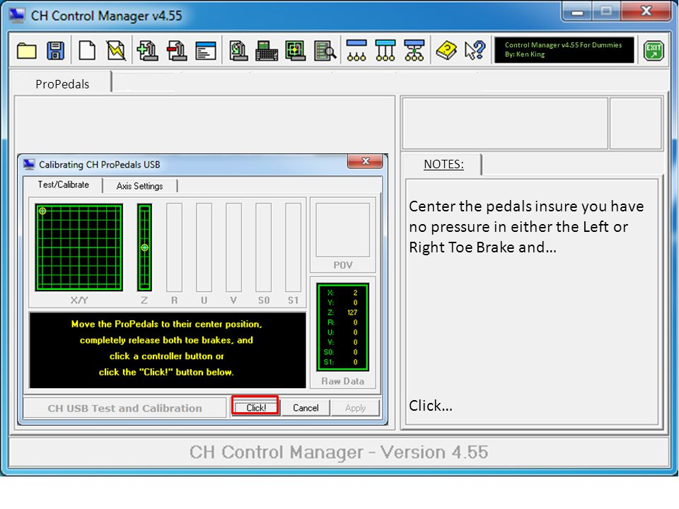 ProPedals NOTES: Center the pedals insure you have no pressure in either the Left or Right Toe Brake and… Click… Control Manager v4.55 For Dummies By: Ken King