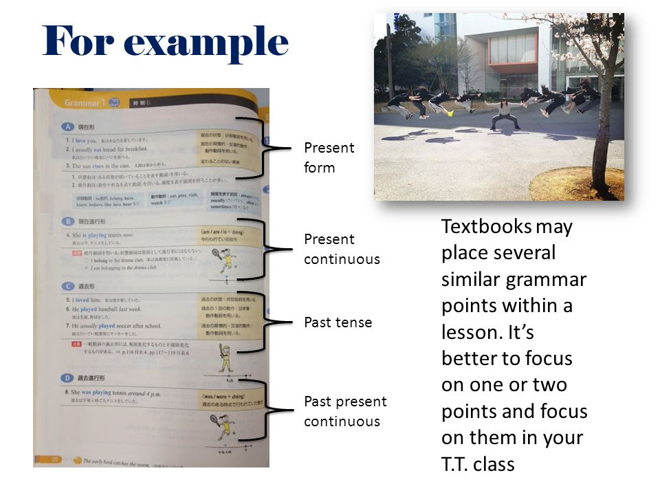 For example Textbooks may place several similar grammar points within a lesson. It's better to focus on one or two points and focus on them in your T.