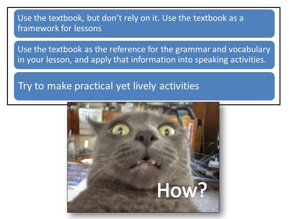 Use the textbook, but don't rely on it. Use the textbook as a framework for lessons Use the textbook as the reference for the grammar and vocabulary i