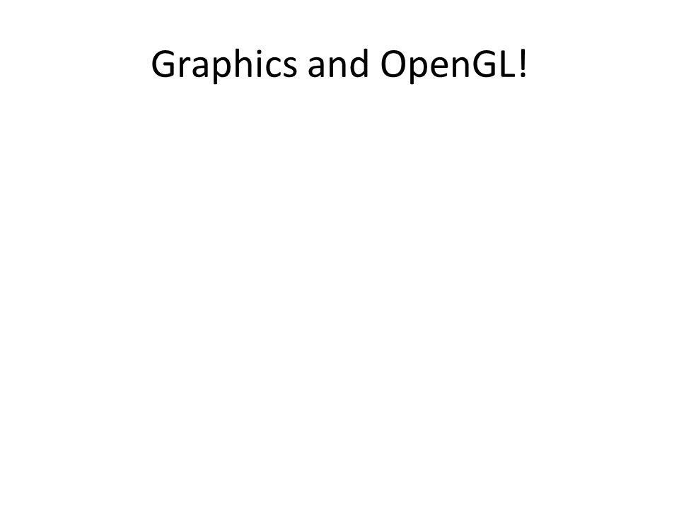 Graphics and OpenGL!