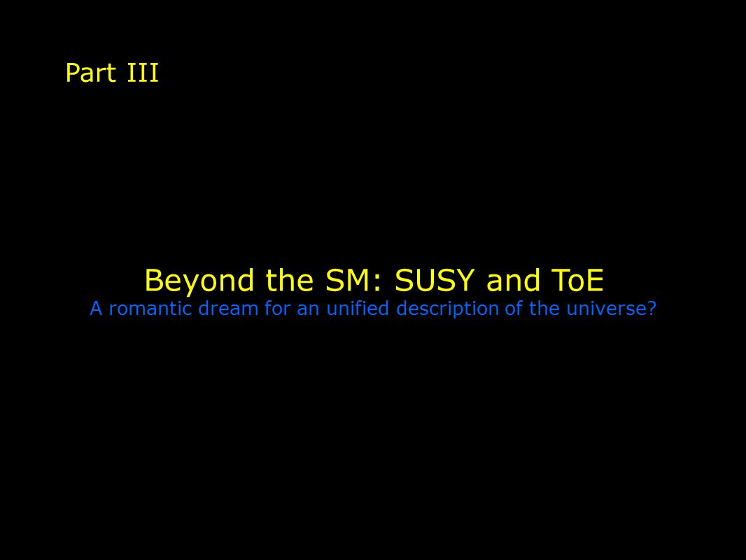 Beyond the SM: SUSY and ToE A romantic dream for an unified description of the universe Part III