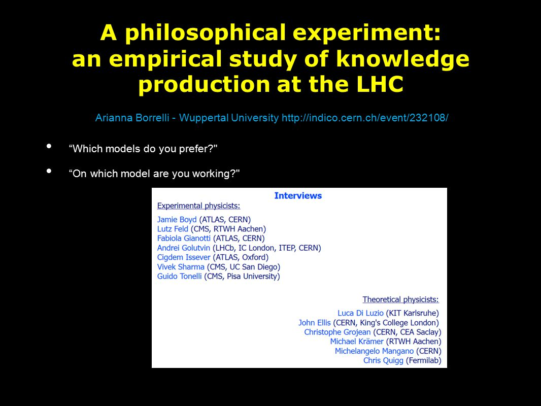 A philosophical experiment: an empirical study of knowledge production at the LHC Which models do you prefer? On which model are you working? Arianna Borrelli - Wuppertal University http://indico.cern.ch/event/232108/
