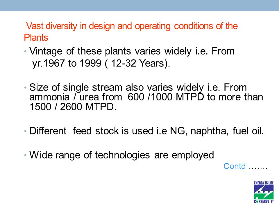 Vast diversity in design and operating conditions of the Plants Vintage of these plants varies widely i.e. From yr.1967 to 1999 ( 12-32 Years). Size o