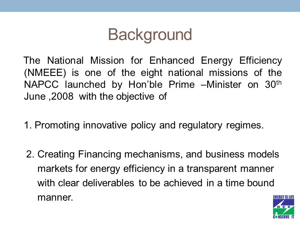 Background The National Mission for Enhanced Energy Efficiency (NMEEE) is one of the eight national missions of the NAPCC launched by Hon'ble Prime –M