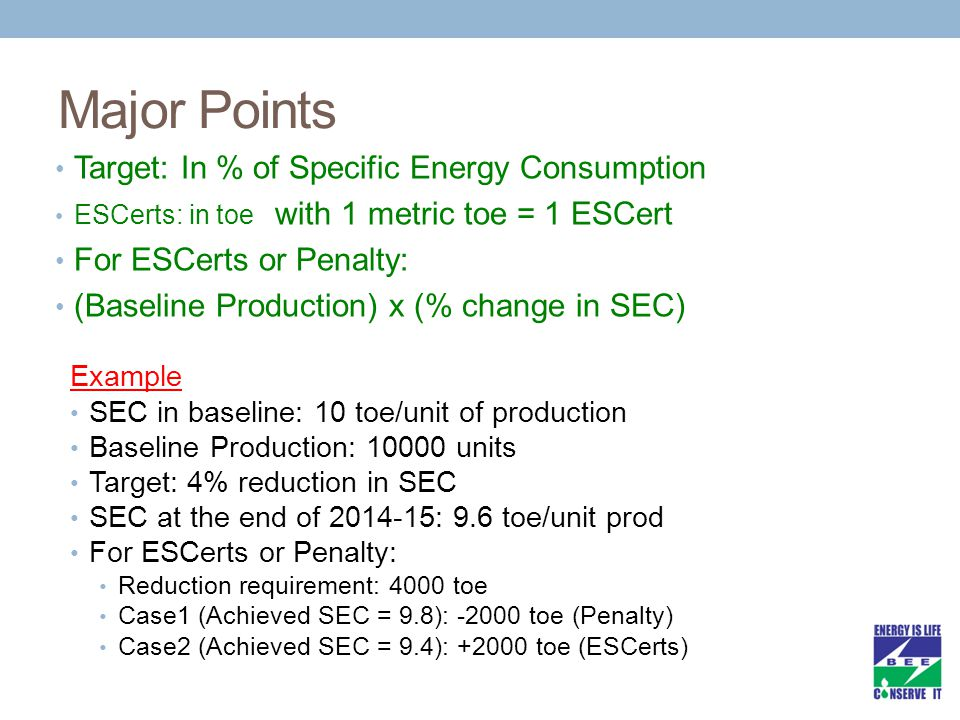 Major Points Target: In % of Specific Energy Consumption ESCerts: in toe with 1 metric toe = 1 ESCert For ESCerts or Penalty: (Baseline Production) x (% change in SEC) Example SEC in baseline: 10 toe/unit of production Baseline Production: 10000 units Target: 4% reduction in SEC SEC at the end of 2014-15: 9.6 toe/unit prod For ESCerts or Penalty: Reduction requirement: 4000 toe Case1 (Achieved SEC = 9.8): -2000 toe (Penalty) Case2 (Achieved SEC = 9.4): +2000 toe (ESCerts)