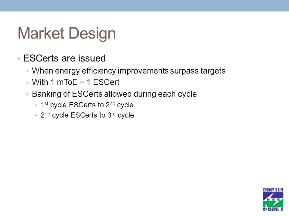 Market Design ESCerts are issued When energy efficiency improvements surpass targets With 1 mToE = 1 ESCert Banking of ESCerts allowed during each cycle 1 st cycle ESCerts to 2 nd cycle 2 nd cycle ESCerts to 3 rd cycle