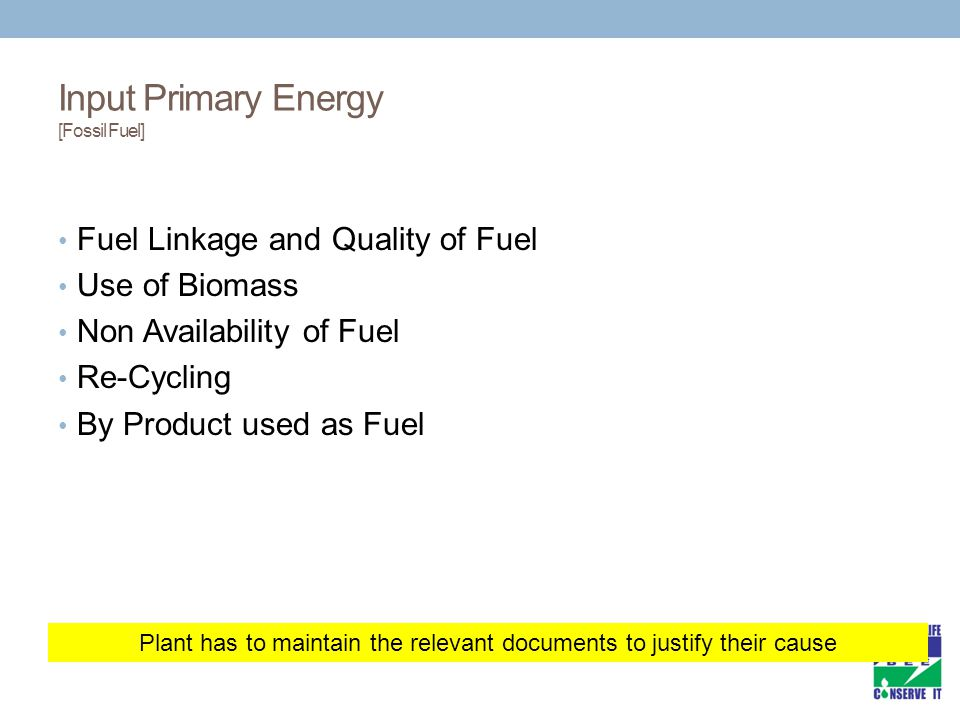 Plant has to maintain the relevant documents to justify their cause Input Primary Energy [Fossil Fuel] Fuel Linkage and Quality of Fuel Use of Biomass