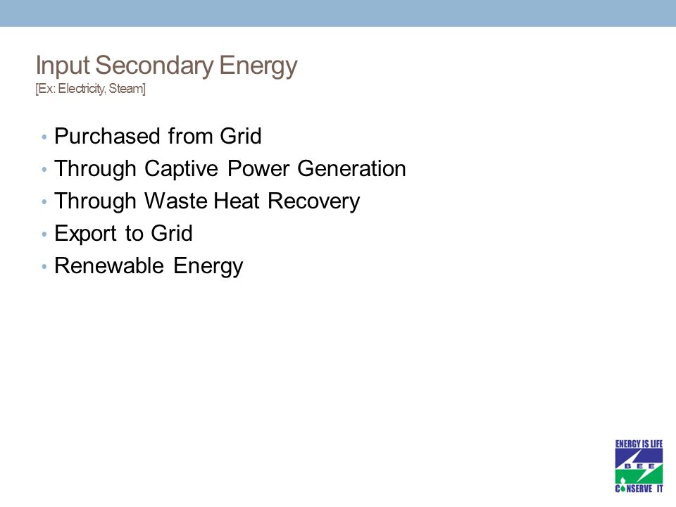 Input Secondary Energy [Ex: Electricity, Steam] Purchased from Grid Through Captive Power Generation Through Waste Heat Recovery Export to Grid Renewable Energy
