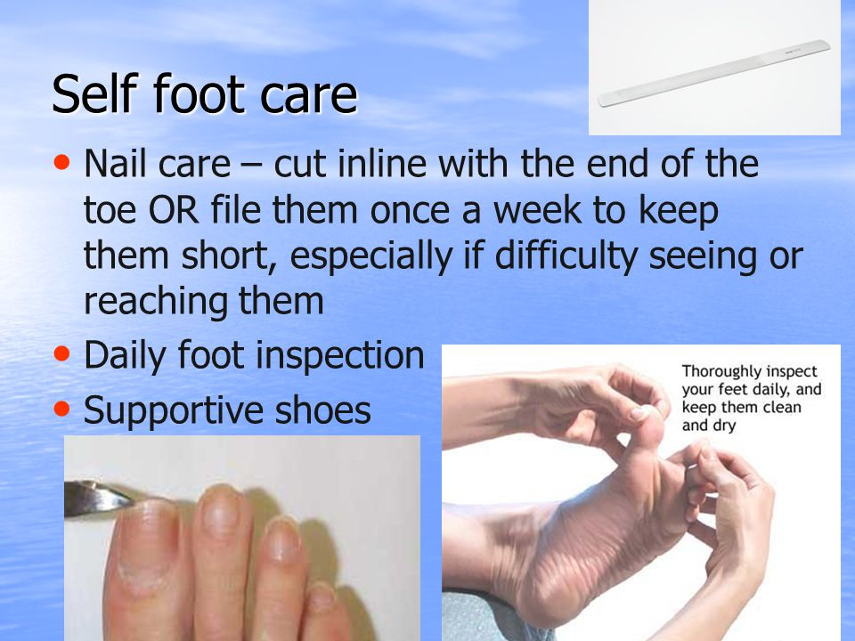Self foot care Nail care – cut inline with the end of the toe OR file them once a week to keep them short, especially if difficulty seeing or reaching