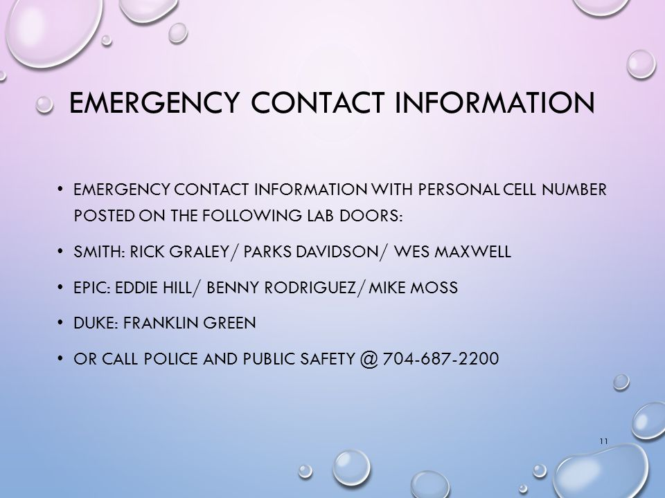 EMERGENCY CONTACT INFORMATION EMERGENCY CONTACT INFORMATION WITH PERSONAL CELL NUMBER POSTED ON THE FOLLOWING LAB DOORS: SMITH: RICK GRALEY/ PARKS DAVIDSON/ WES MAXWELL EPIC: EDDIE HILL/ BENNY RODRIGUEZ/ MIKE MOSS DUKE: FRANKLIN GREEN OR CALL POLICE AND PUBLIC SAFETY @ 704-687-2200 11
