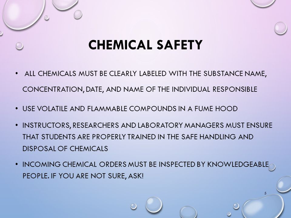 CHEMICAL SAFETY ALL CHEMICALS MUST BE CLEARLY LABELED WITH THE SUBSTANCE NAME, CONCENTRATION, DATE, AND NAME OF THE INDIVIDUAL RESPONSIBLE USE VOLATILE AND FLAMMABLE COMPOUNDS IN A FUME HOOD INSTRUCTORS, RESEARCHERS AND LABORATORY MANAGERS MUST ENSURE THAT STUDENTS ARE PROPERLY TRAINED IN THE SAFE HANDLING AND DISPOSAL OF CHEMICALS INCOMING CHEMICAL ORDERS MUST BE INSPECTED BY KNOWLEDGEABLE PEOPLE.