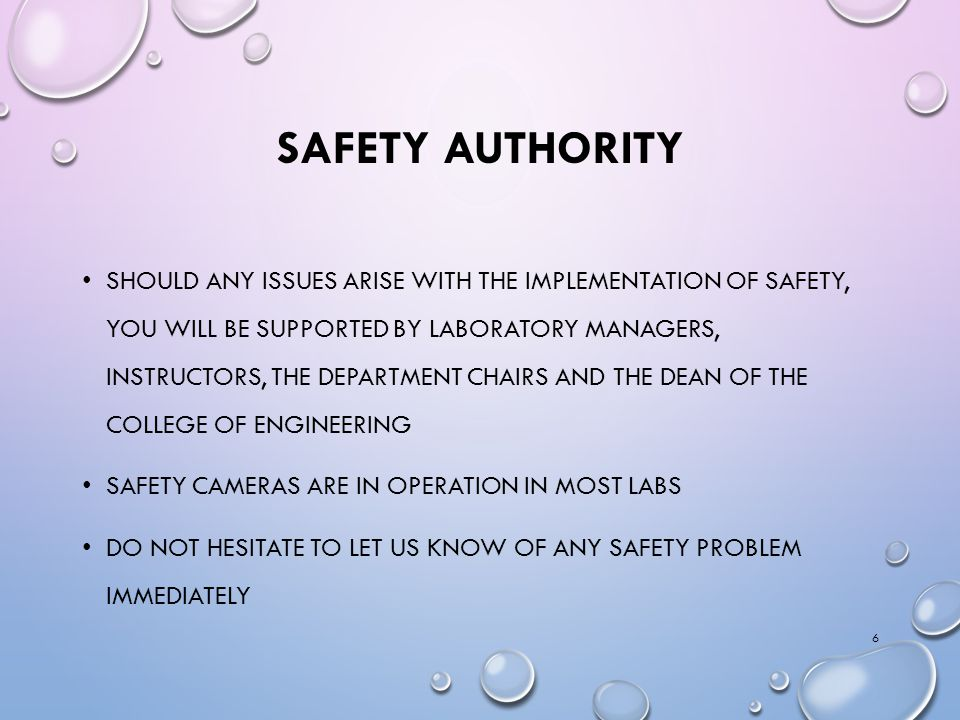 SAFETY AUTHORITY SHOULD ANY ISSUES ARISE WITH THE IMPLEMENTATION OF SAFETY, YOU WILL BE SUPPORTED BY LABORATORY MANAGERS, INSTRUCTORS, THE DEPARTMENT CHAIRS AND THE DEAN OF THE COLLEGE OF ENGINEERING SAFETY CAMERAS ARE IN OPERATION IN MOST LABS DO NOT HESITATE TO LET US KNOW OF ANY SAFETY PROBLEM IMMEDIATELY 6