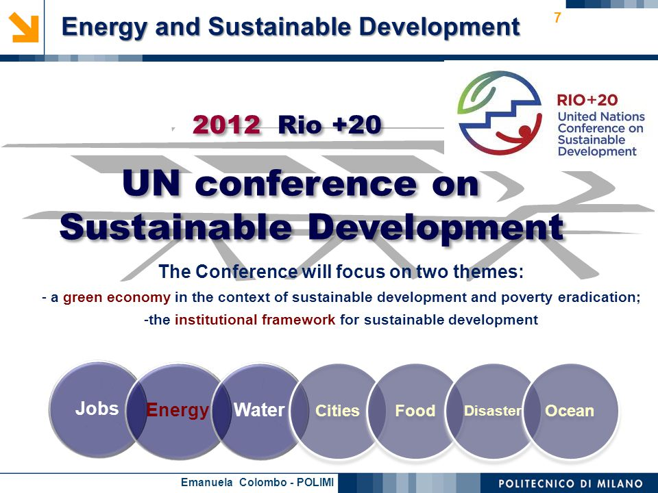 Emanuela Colombo - POLIMI 7 JobsEnergyWater CitiesFood Disaster Ocean 2012 Rio +20 The Conference will focus on two themes: - a green economy in the context of sustainable development and poverty eradication; -the institutional framework for sustainable development UN conference on Sustainable Development Energy and Sustainable Development