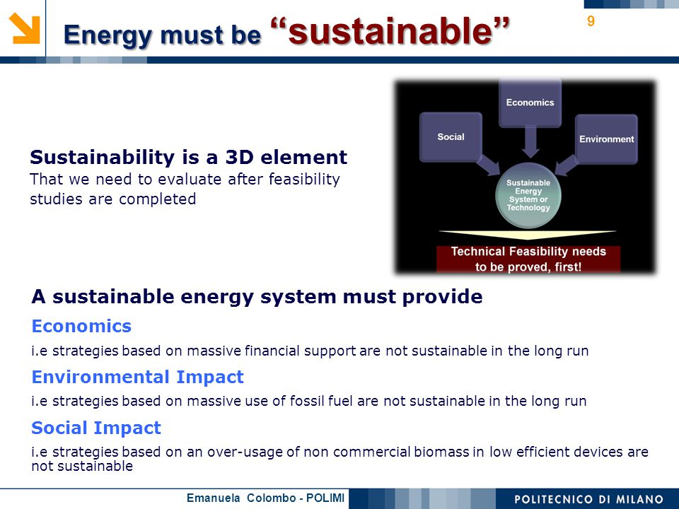 Emanuela Colombo - POLIMI 9 A sustainable energy system must provide Economics i.e strategies based on massive financial support are not sustainable in the long run Environmental Impact i.e strategies based on massive use of fossil fuel are not sustainable in the long run Social Impact i.e strategies based on an over-usage of non commercial biomass in low efficient devices are not sustainable Sustainability is a 3D element That we need to evaluate after feasibility studies are completed Energy must be sustainable