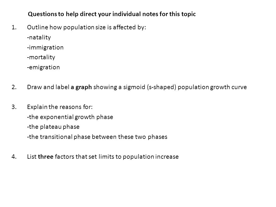 Questions to help direct your individual notes for this topic 1.Outline how population size is affected by: -natality -immigration -mortality -emigration 2.Draw and label a graph showing a sigmoid (s-shaped) population growth curve 3.Explain the reasons for: -the exponential growth phase -the plateau phase -the transitional phase between these two phases 4.List three factors that set limits to population increase