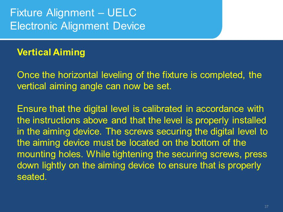 Slide Header 1 Presentation Title TrebuchetBold 20pt 09/29/2012 38 Fixture Alignment – UELC Electronic Alignment Device Turn on the digital level and allow a few seconds for the display to stabilize.