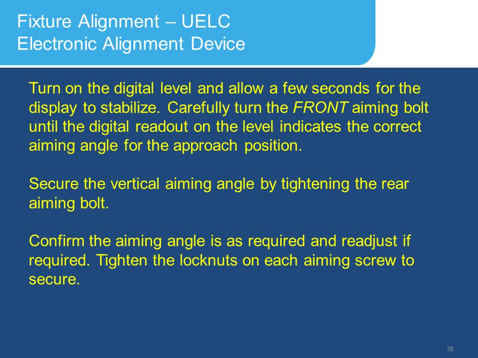 Slide Header 1 Presentation Title TrebuchetBold 20pt 09/29/2012 39 Fixture Alignment – UELC Electronic Alignment Device Recommended Aiming Check Intervals The following are the recommended intervals for the checking of the approach aiming angles: a) After initial installation – every 3 months for the first year.